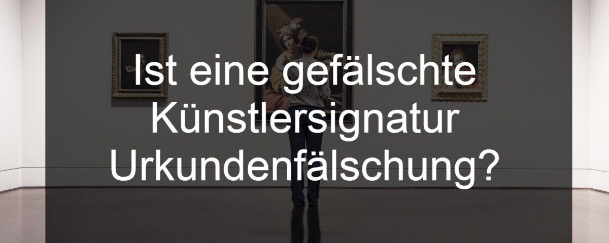 Gefälschte Künstlersignatur als Urkundenfälschung im Sinne des 267 StGB